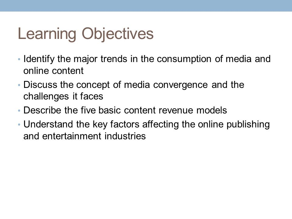 Learning Objectives Identify the major trends in the consumption of media and online content.