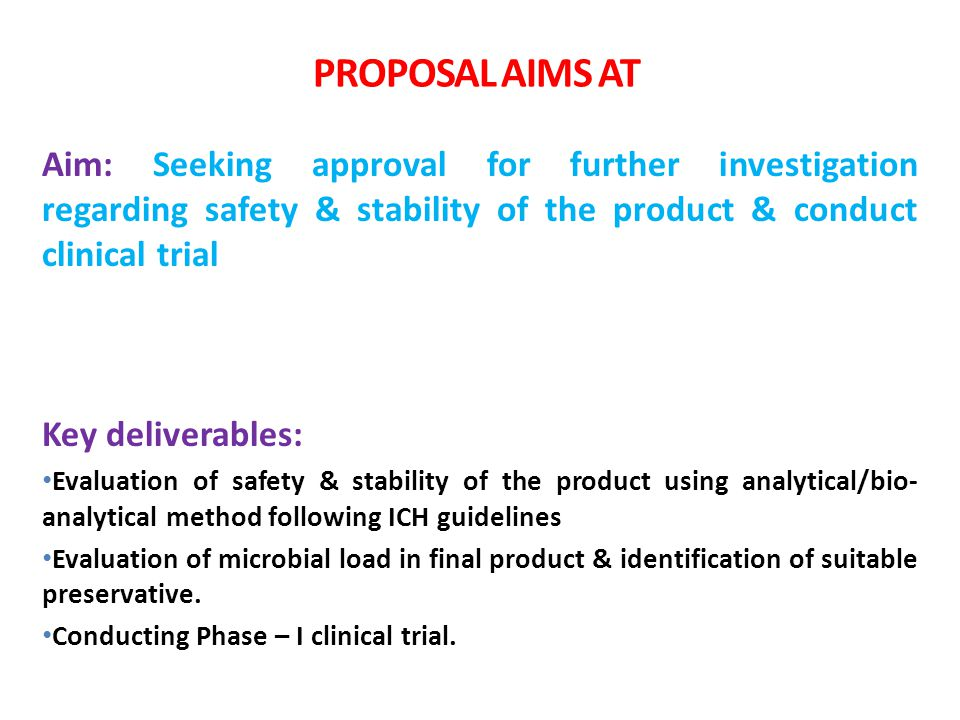 PROPOSAL AIMS AT Aim: Seeking approval for further investigation regarding safety & stability of the product & conduct clinical trial.