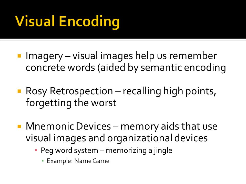 Visual Encoding Imagery – visual images help us remember concrete words (aided by semantic encoding.