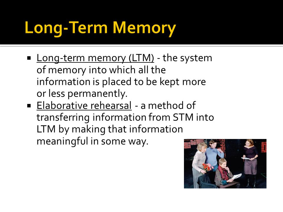 Long-Term Memory Long-term memory (LTM) - the system of memory into which all the information is placed to be kept more or less permanently.
