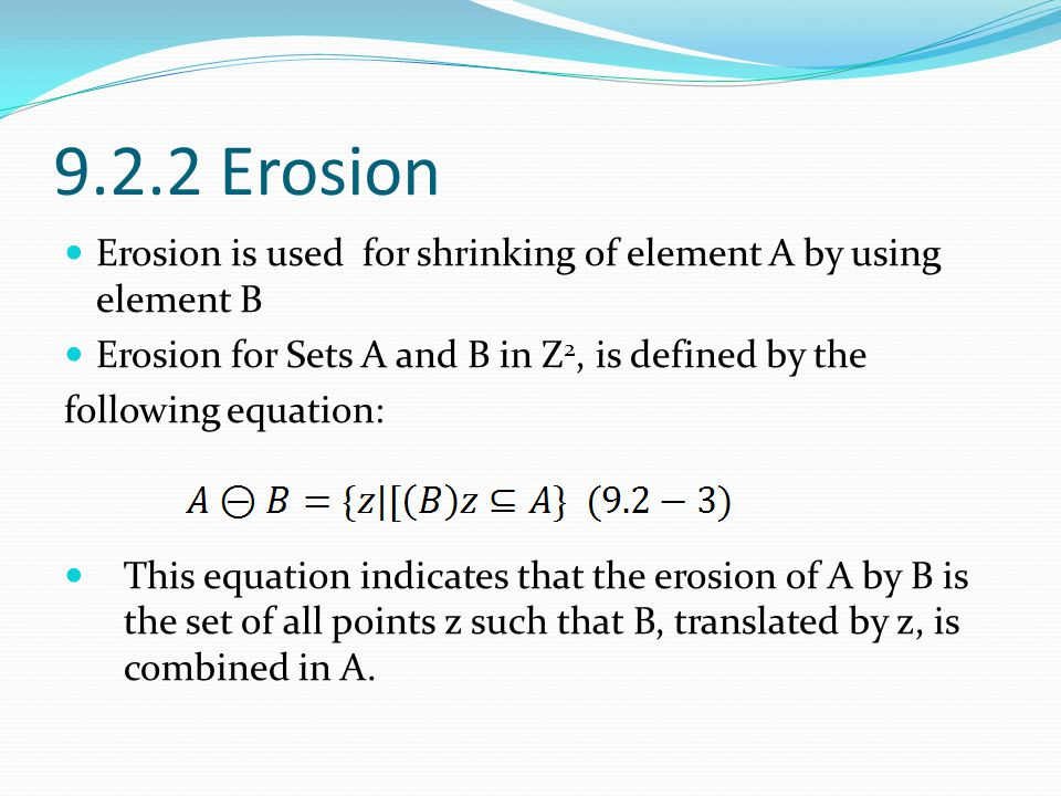 9.2.2 Erosion Erosion is used for shrinking of element A by using element B. Erosion for Sets A and B in Z2, is defined by the.