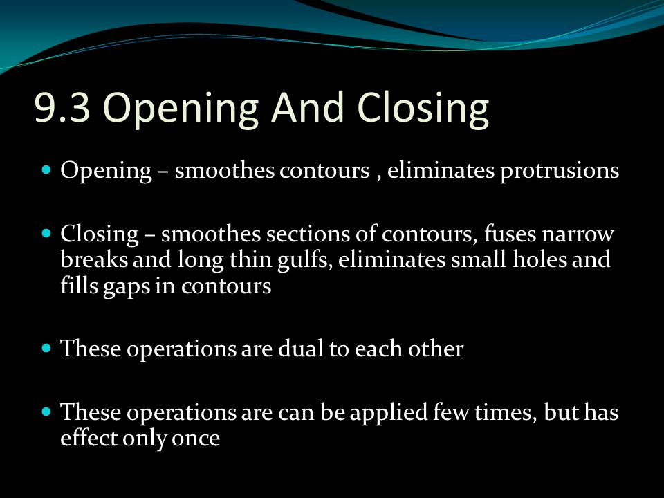 9.3 Opening And Closing Opening – smoothes contours , eliminates protrusions.