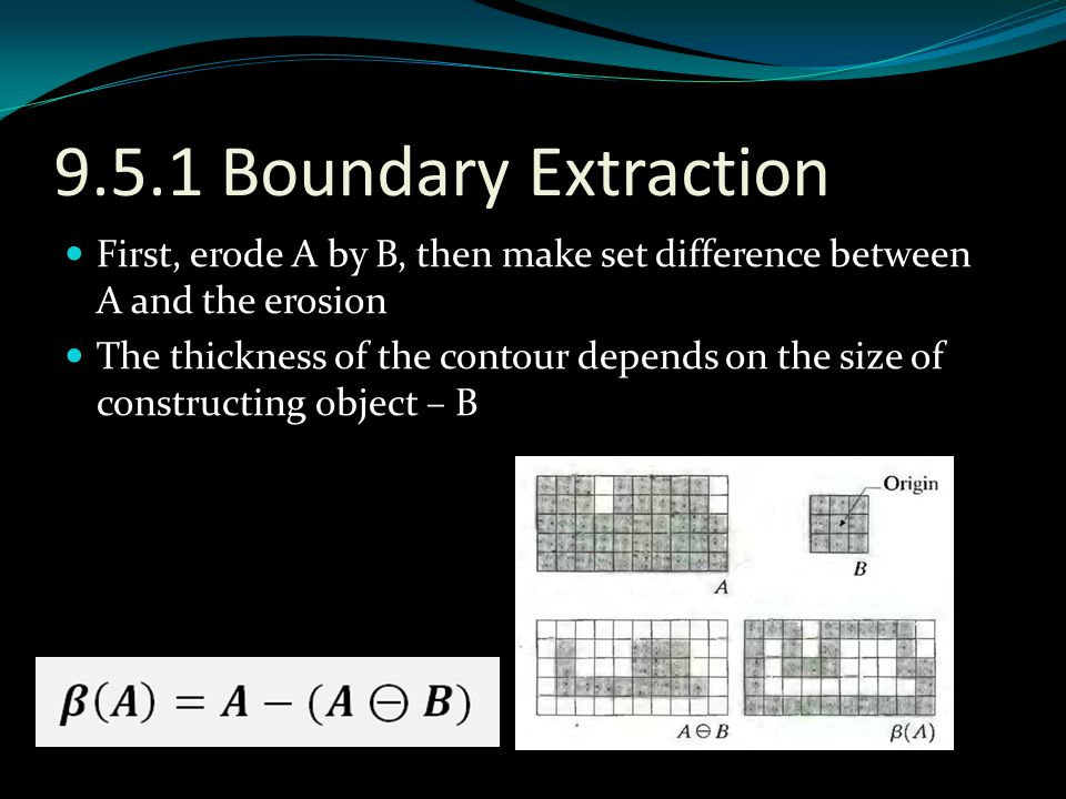 9.5.1 Boundary Extraction First, erode A by B, then make set difference between A and the erosion.