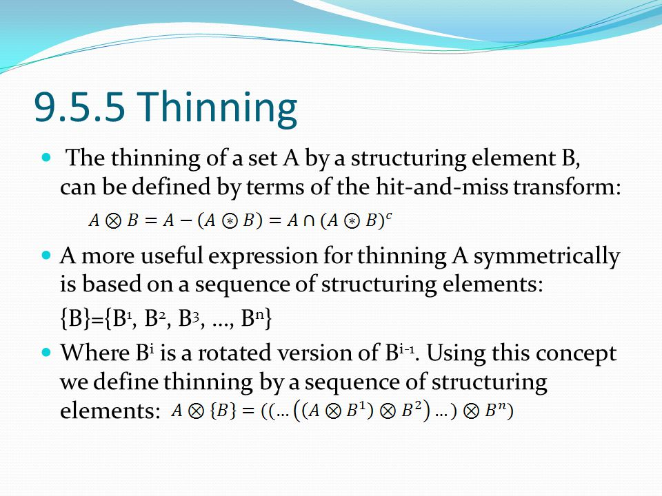 9.5.5 Thinning The thinning of a set A by a structuring element B, can be defined by terms of the hit-and-miss transform: