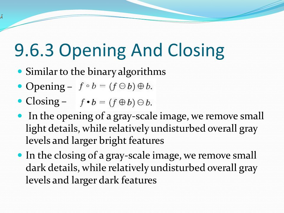 9.6.3 Opening And Closing Similar to the binary algorithms Opening –