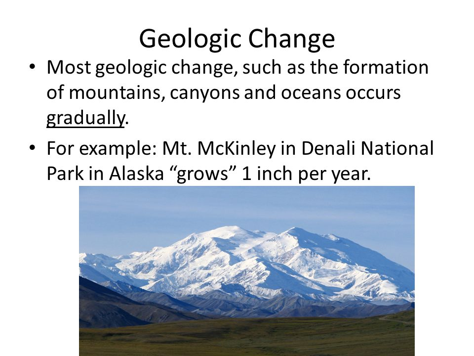 Geologic Change Most geologic change, such as the formation of mountains, canyons and oceans occurs gradually.