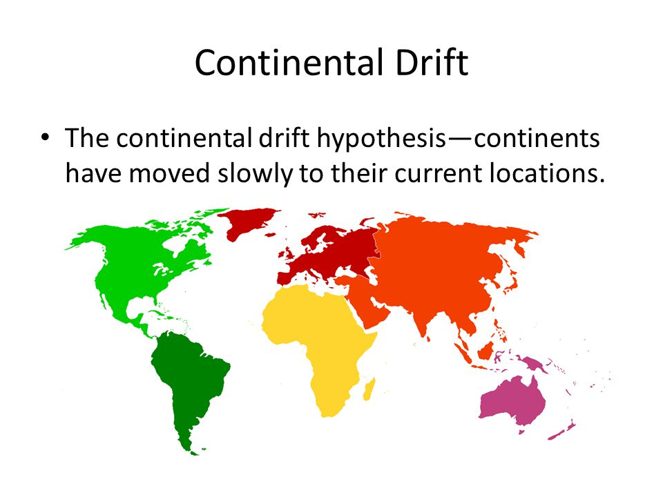 Continental Drift The continental drift hypothesis—continents have moved slowly to their current locations.