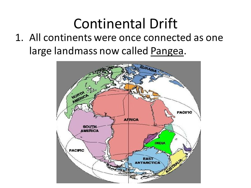 Continental Drift All continents were once connected as one large landmass now called Pangea.