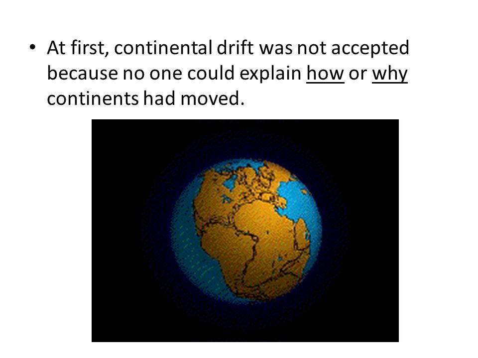 At first, continental drift was not accepted because no one could explain how or why continents had moved.