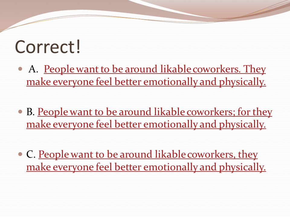 Correct! A. People want to be around likable coworkers. They make everyone feel better emotionally and physically.