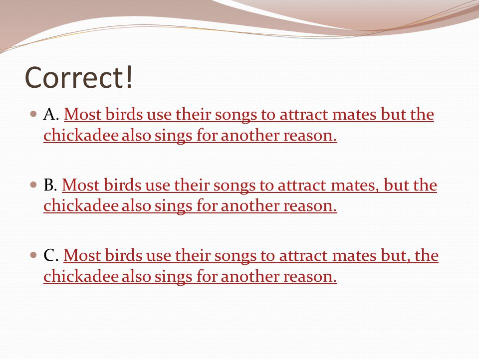 Correct! A. Most birds use their songs to attract mates but the chickadee also sings for another reason.