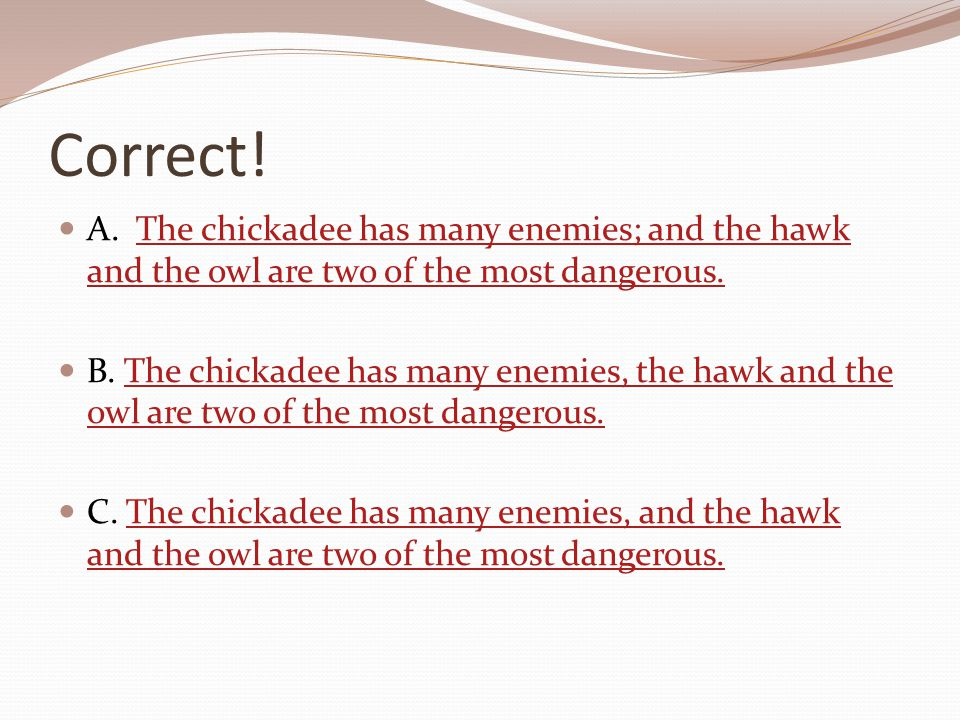 Correct! A. The chickadee has many enemies; and the hawk and the owl are two of the most dangerous.