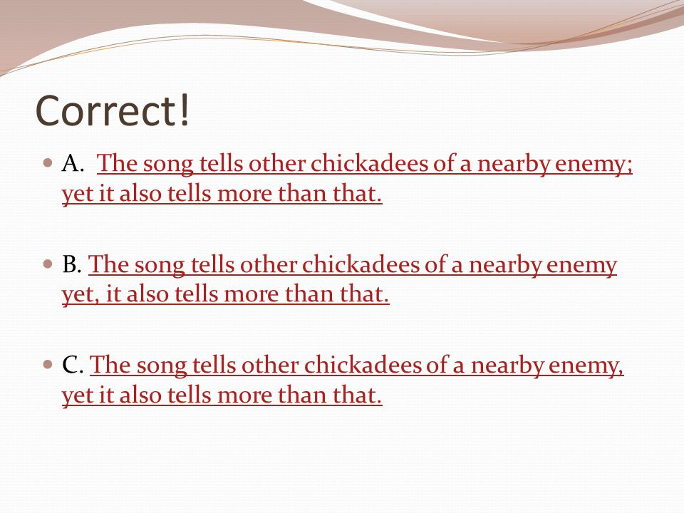 Correct! A. The song tells other chickadees of a nearby enemy; yet it also tells more than that.