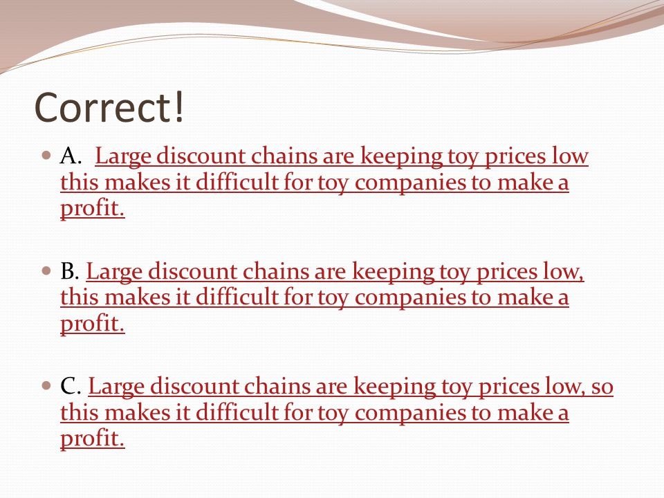 Correct! A. Large discount chains are keeping toy prices low this makes it difficult for toy companies to make a profit.