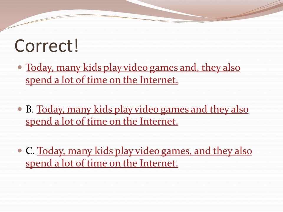 Correct! Today, many kids play video games and, they also spend a lot of time on the Internet.