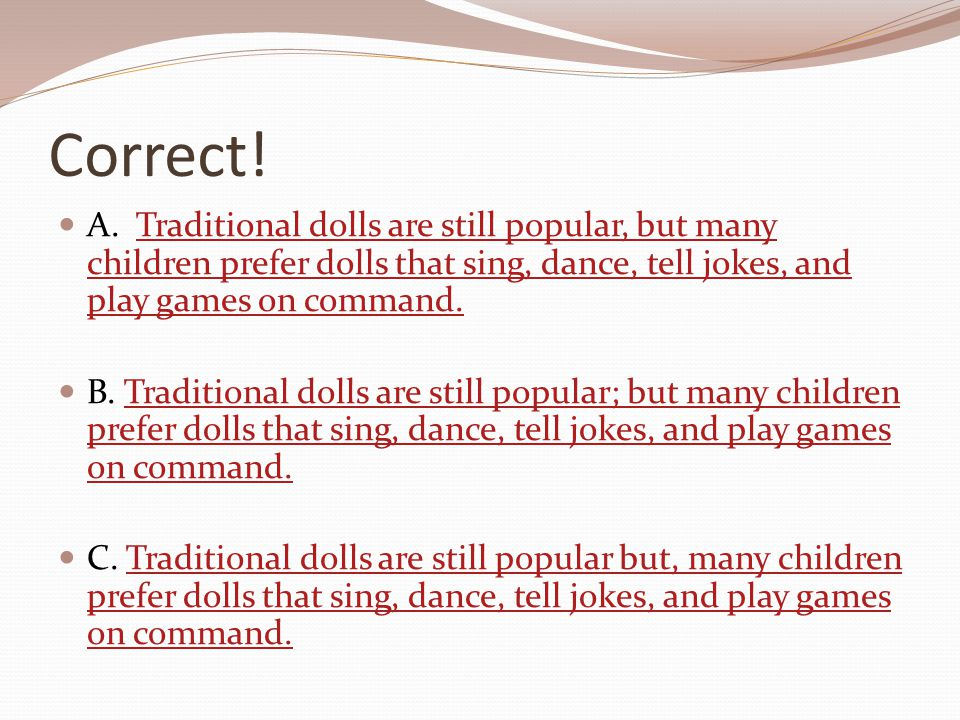 Correct! A. Traditional dolls are still popular, but many children prefer dolls that sing, dance, tell jokes, and play games on command.