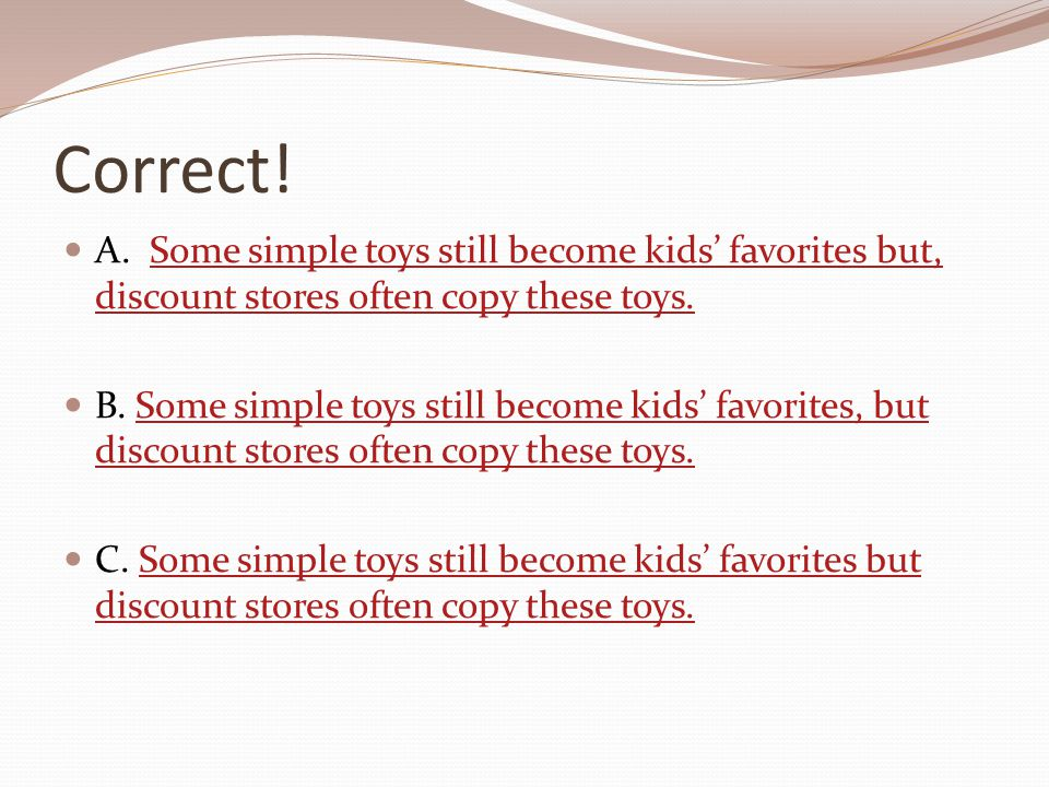 Correct! A. Some simple toys still become kids' favorites but, discount stores often copy these toys.