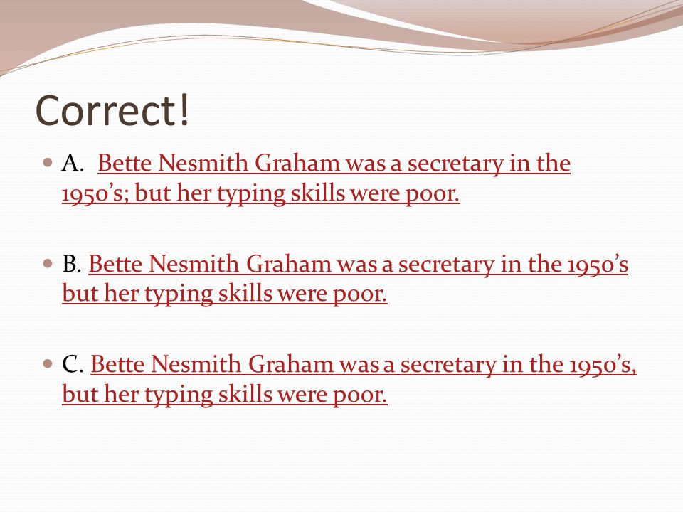 Correct! A. Bette Nesmith Graham was a secretary in the 1950's; but her typing skills were poor.