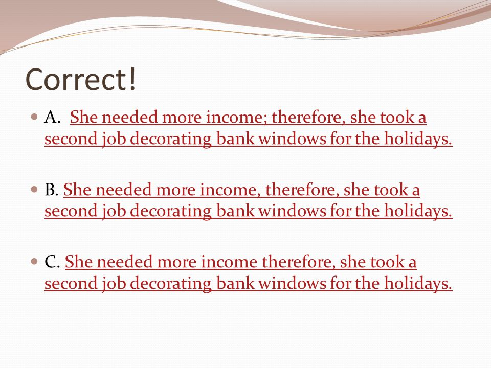 Correct! A. She needed more income; therefore, she took a second job decorating bank windows for the holidays.