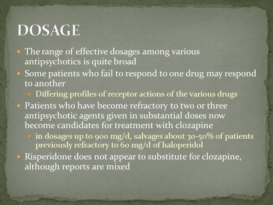 DOSAGE The range of effective dosages among various antipsychotics is quite broad.
