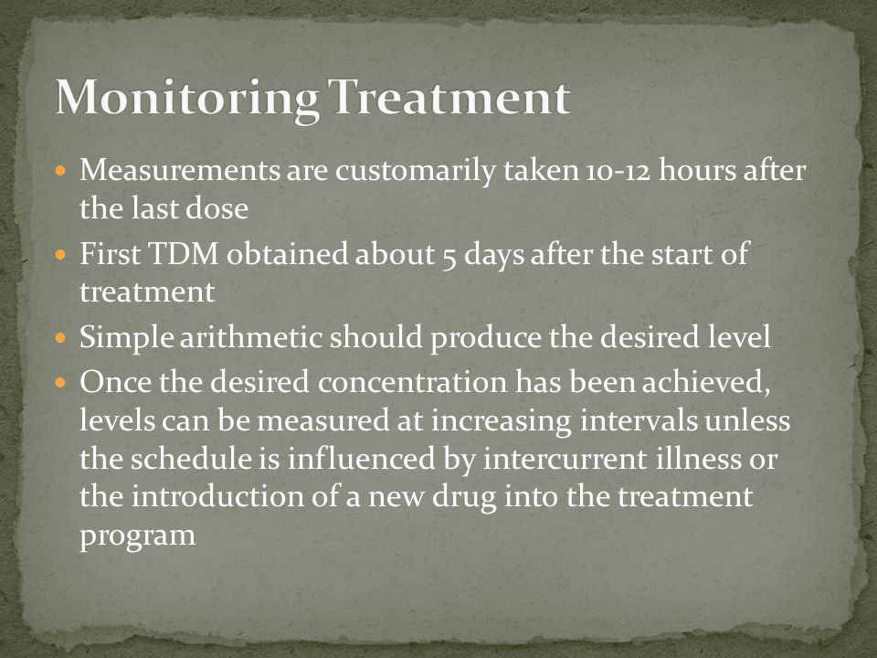 Monitoring Treatment Measurements are customarily taken 10-12 hours after the last dose.