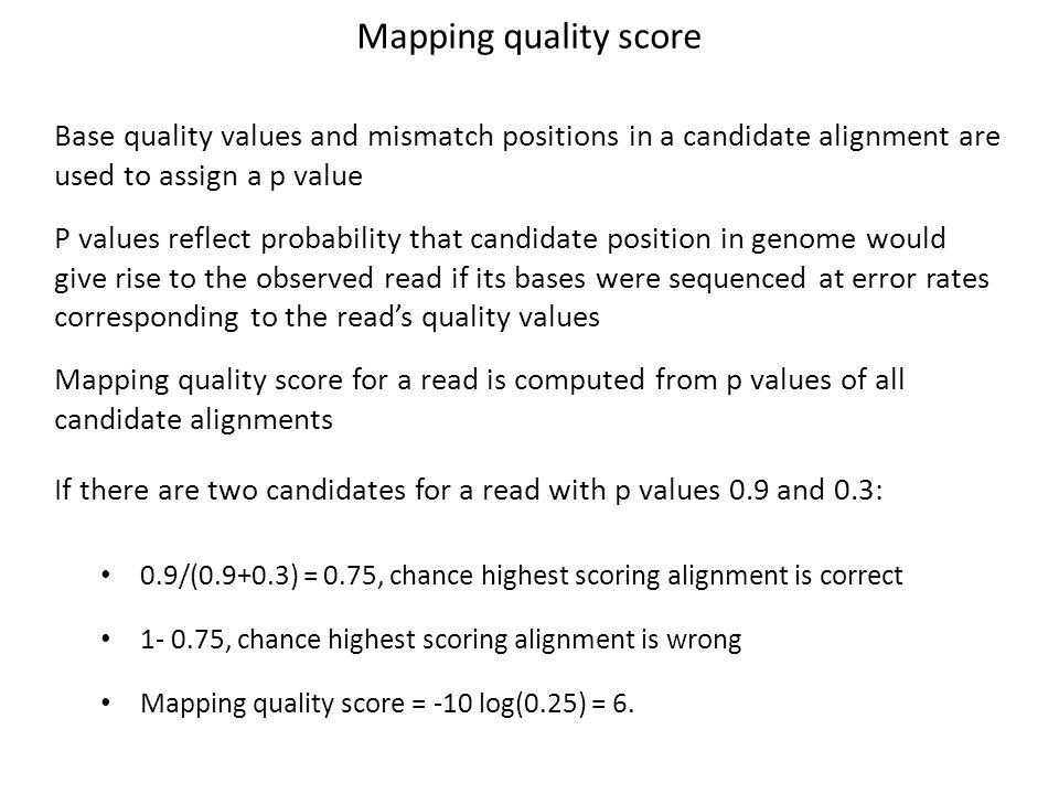 Mapping quality score Base quality values and mismatch positions in a candidate alignment are. used to assign a p value.