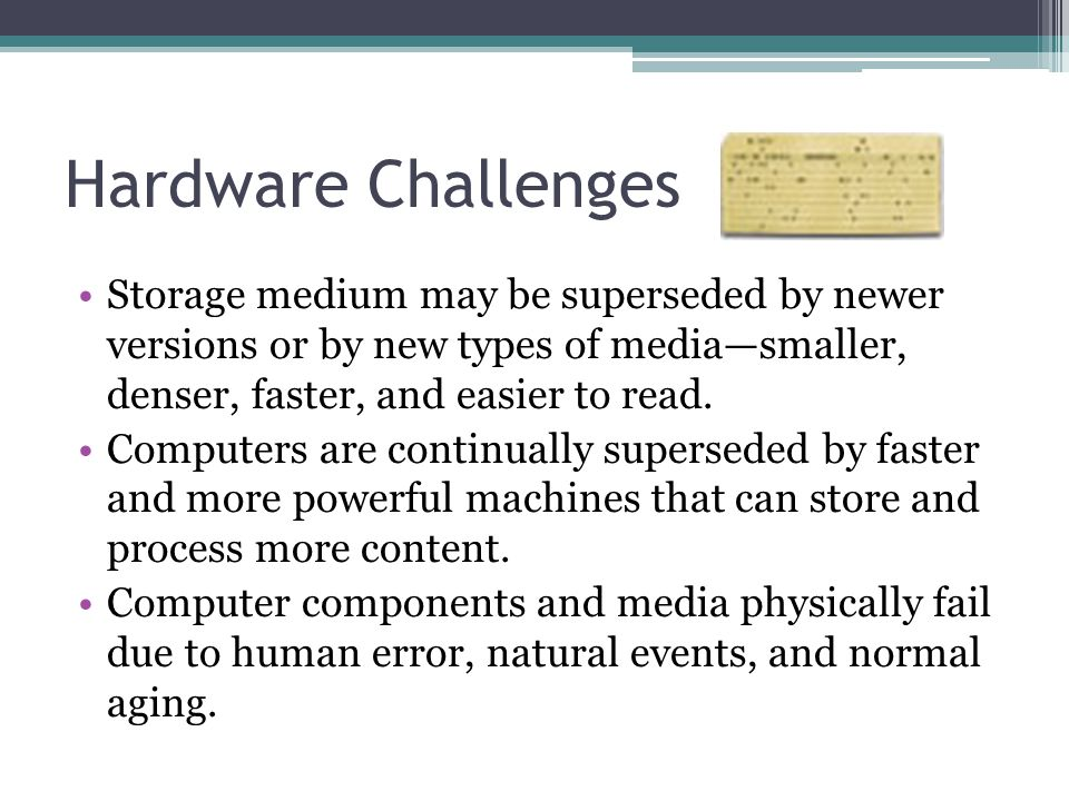 Hardware Challenges Storage medium may be superseded by newer versions or by new types of media—smaller, denser, faster, and easier to read.