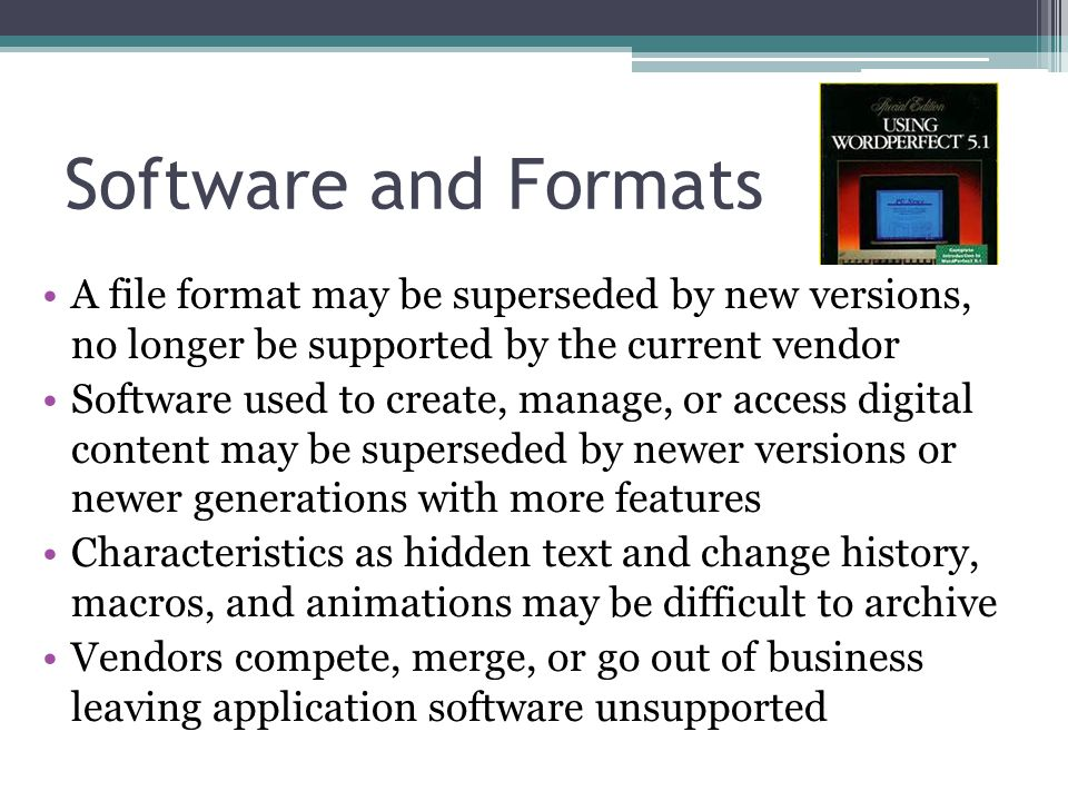 Software and Formats A file format may be superseded by new versions, no longer be supported by the current vendor.