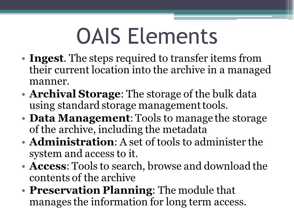 OAIS Elements Ingest. The steps required to transfer items from their current location into the archive in a managed manner.