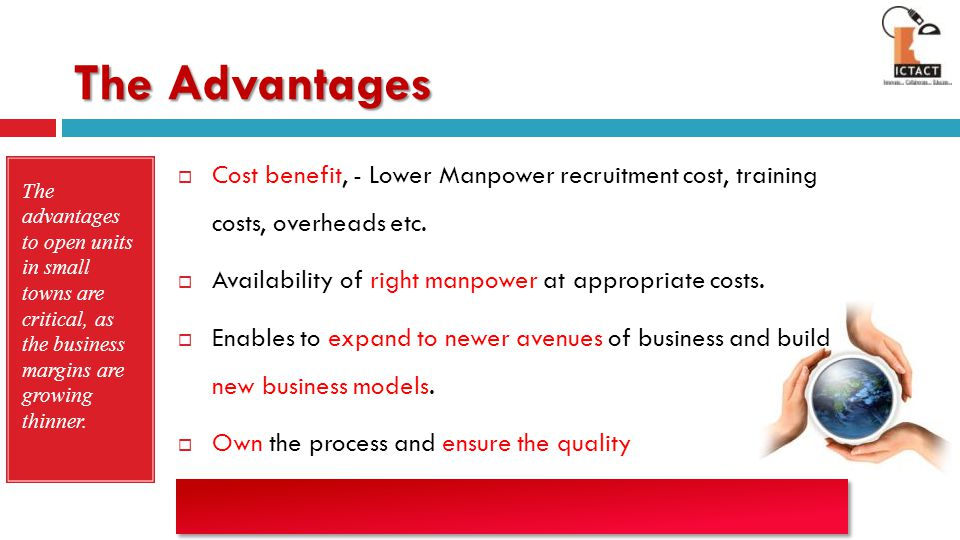 The Advantages Cost benefit, - Lower Manpower recruitment cost, training costs, overheads etc. Availability of right manpower at appropriate costs.