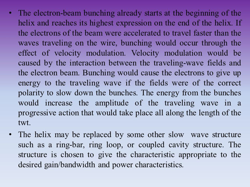 The electron-beam bunching already starts at the beginning of the helix and reaches its highest expression on the end of the helix. If the electrons of the beam were accelerated to travel faster than the waves traveling on the wire, bunching would occur through the effect of velocity modulation. Velocity modulation would be caused by the interaction between the traveling-wave fields and the electron beam. Bunching would cause the electrons to give up energy to the traveling wave if the fields were of the correct polarity to slow down the bunches. The energy from the bunches would increase the amplitude of the traveling wave in a progressive action that would take place all along the length of the twt.