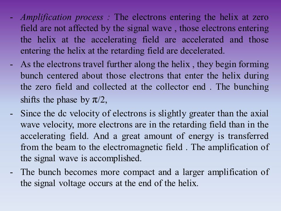 Amplification process : The electrons entering the helix at zero field are not affected by the signal wave , those electrons entering the helix at the accelerating field are accelerated and those entering the helix at the retarding field are decelerated.