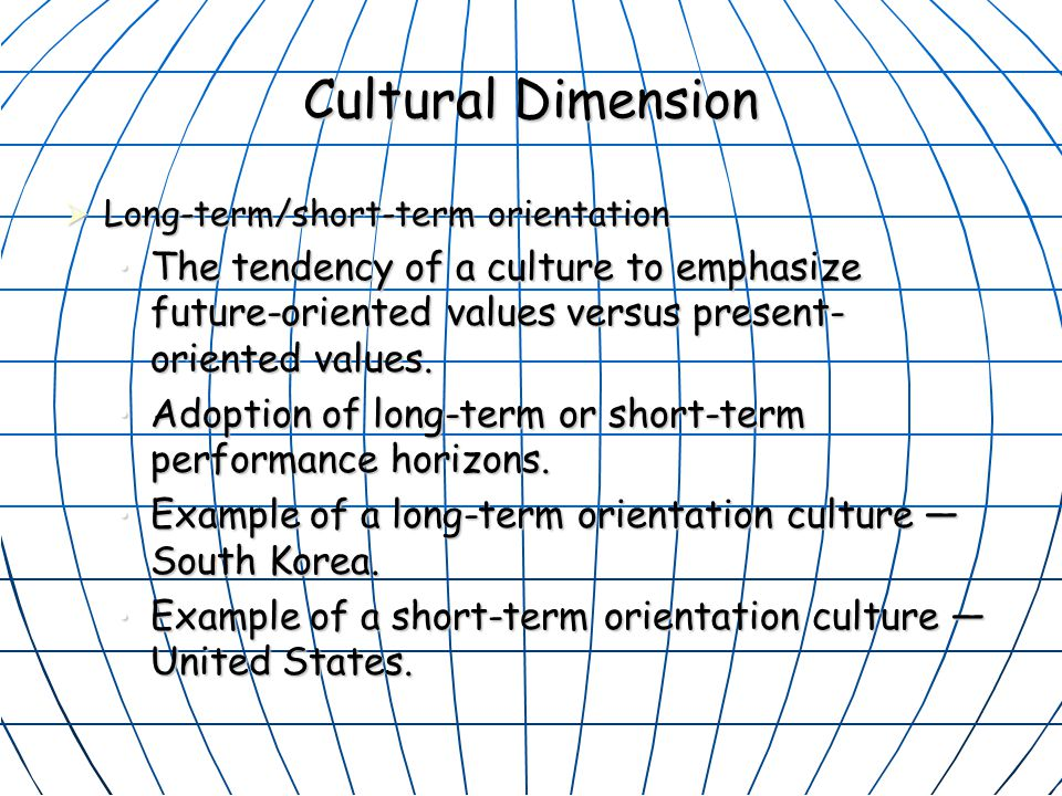 Cultural Dimension Long-term/short-term orientation. The tendency of a culture to emphasize future-oriented values versus present-oriented values.