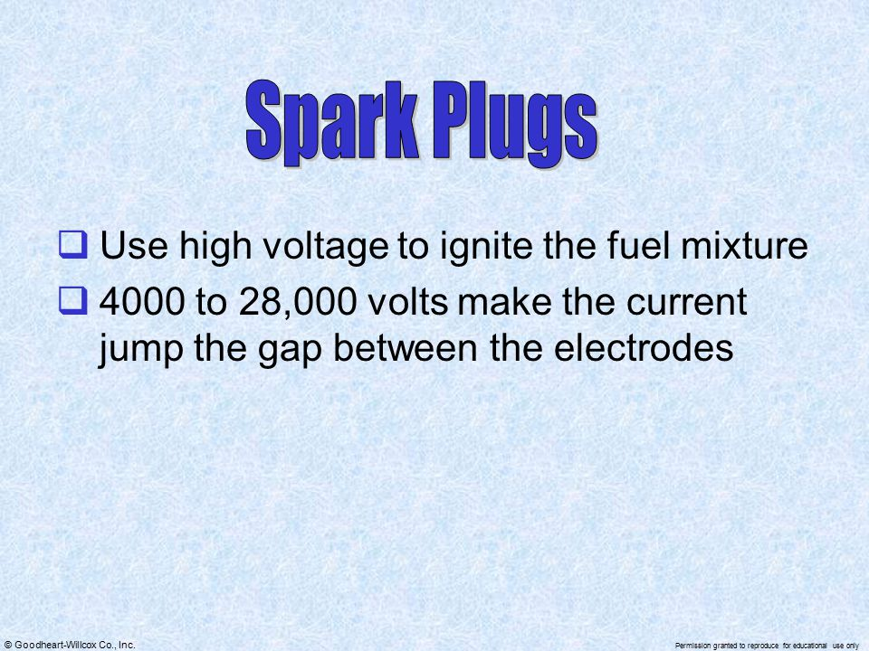 Spark Plugs Use high voltage to ignite the fuel mixture