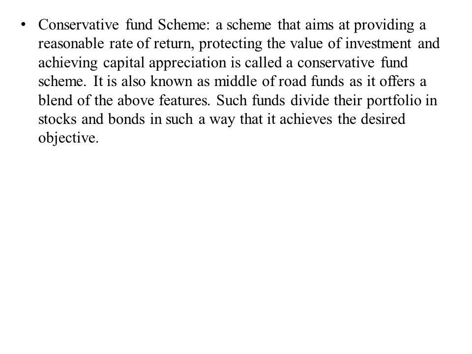 Conservative fund Scheme: a scheme that aims at providing a reasonable rate of return, protecting the value of investment and achieving capital appreciation is called a conservative fund scheme.