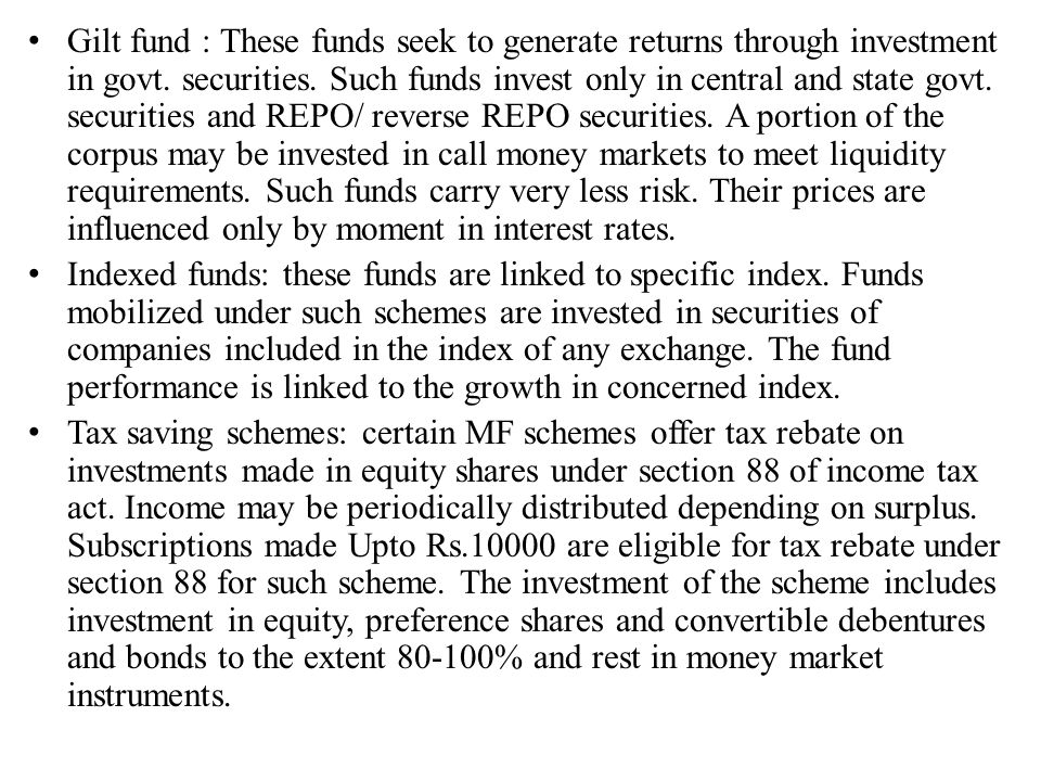 Gilt fund : These funds seek to generate returns through investment in govt. securities. Such funds invest only in central and state govt. securities and REPO/ reverse REPO securities. A portion of the corpus may be invested in call money markets to meet liquidity requirements. Such funds carry very less risk. Their prices are influenced only by moment in interest rates.