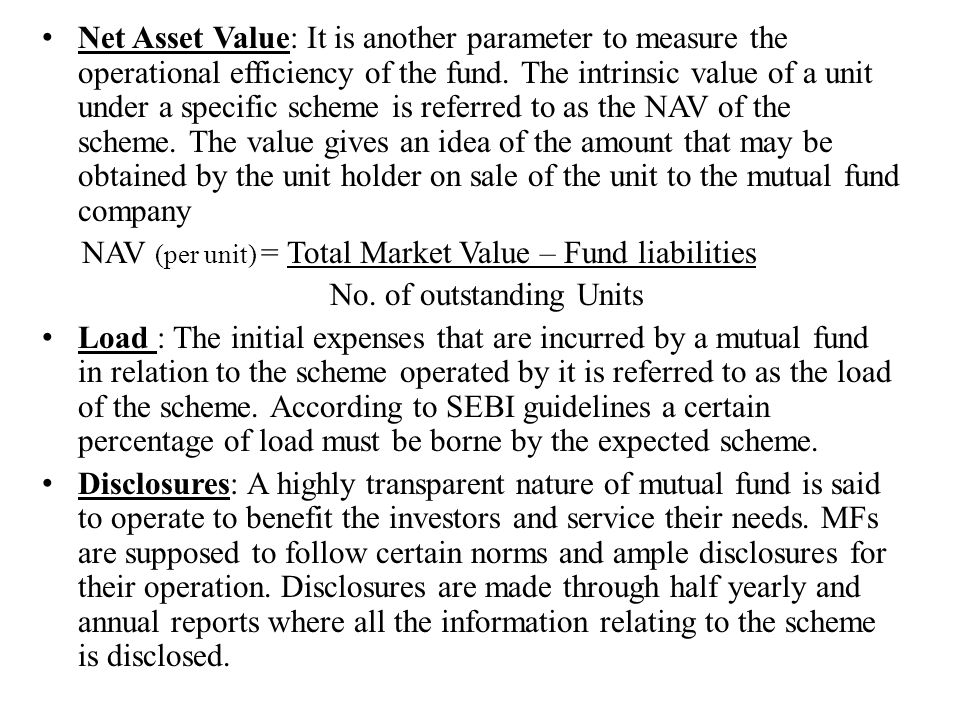 Net Asset Value: It is another parameter to measure the operational efficiency of the fund. The intrinsic value of a unit under a specific scheme is referred to as the NAV of the scheme. The value gives an idea of the amount that may be obtained by the unit holder on sale of the unit to the mutual fund company