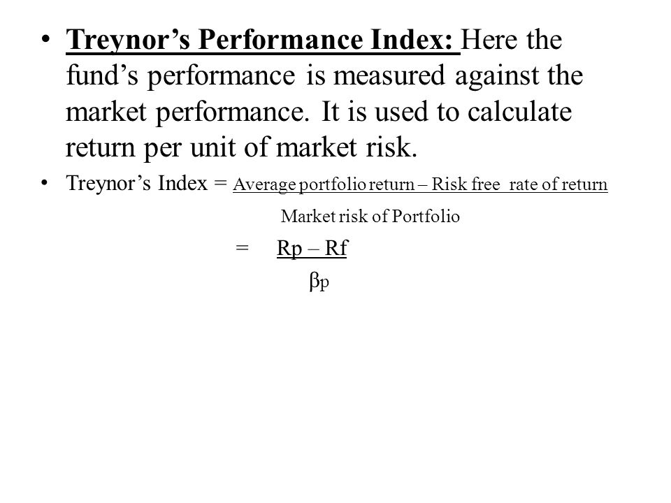 Treynor's Performance Index: Here the fund's performance is measured against the market performance. It is used to calculate return per unit of market risk.
