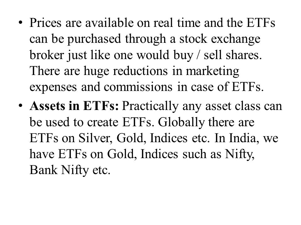 Prices are available on real time and the ETFs can be purchased through a stock exchange broker just like one would buy / sell shares. There are huge reductions in marketing expenses and commissions in case of ETFs.