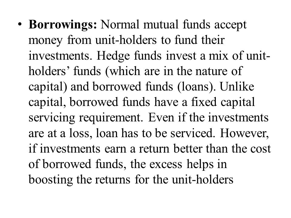 Borrowings: Normal mutual funds accept money from unit-holders to fund their investments.