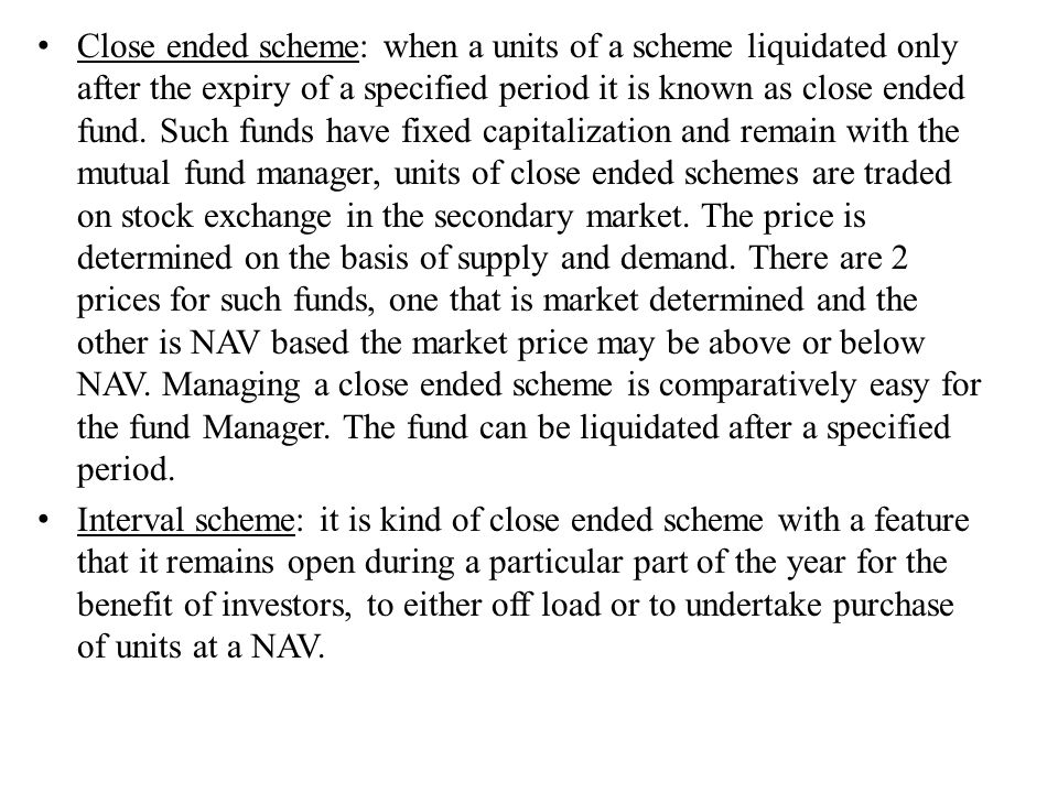 Close ended scheme: when a units of a scheme liquidated only after the expiry of a specified period it is known as close ended fund. Such funds have fixed capitalization and remain with the mutual fund manager, units of close ended schemes are traded on stock exchange in the secondary market. The price is determined on the basis of supply and demand. There are 2 prices for such funds, one that is market determined and the other is NAV based the market price may be above or below NAV. Managing a close ended scheme is comparatively easy for the fund Manager. The fund can be liquidated after a specified period.