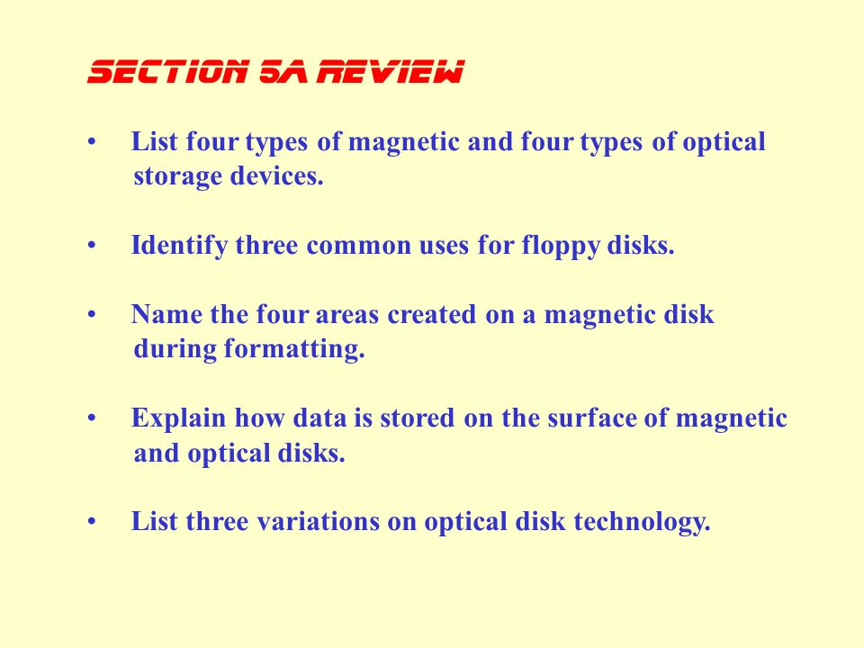 Section 5a Review List four types of magnetic and four types of optical storage devices. Identify three common uses for floppy disks.