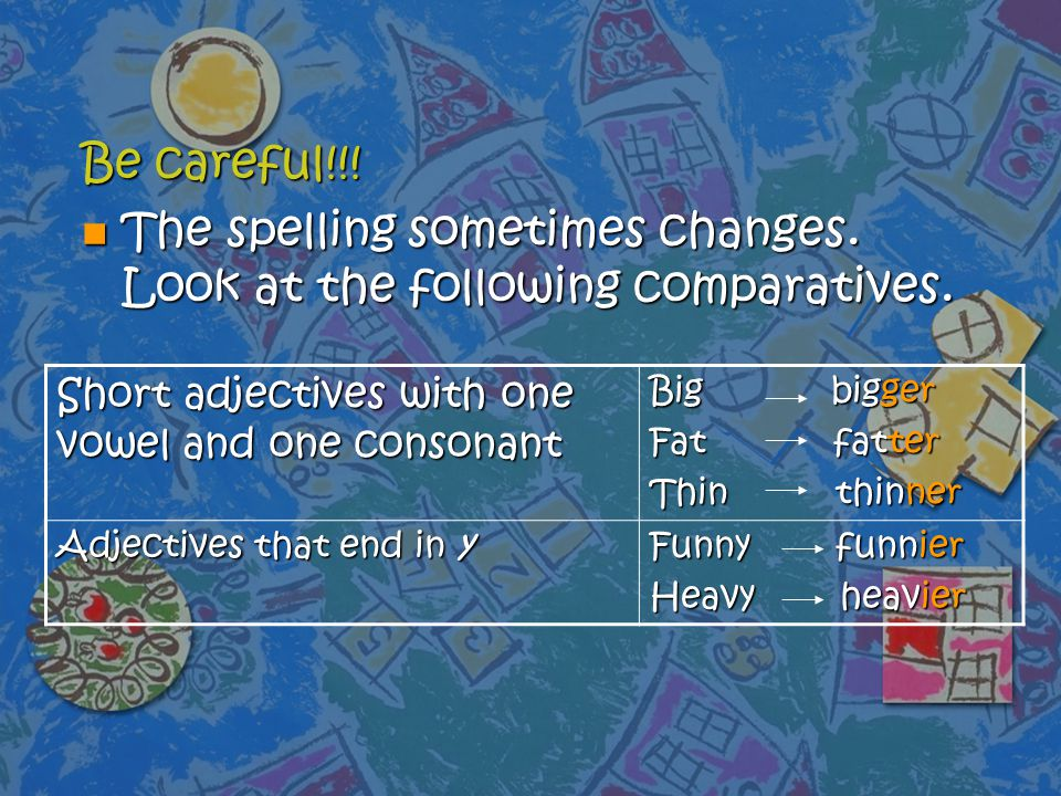 The spelling sometimes changes. Look at the following comparatives.