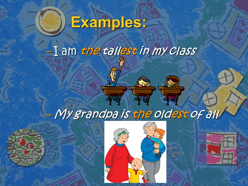 Examples: I am the tallest in my class My grandpa is the oldest of all