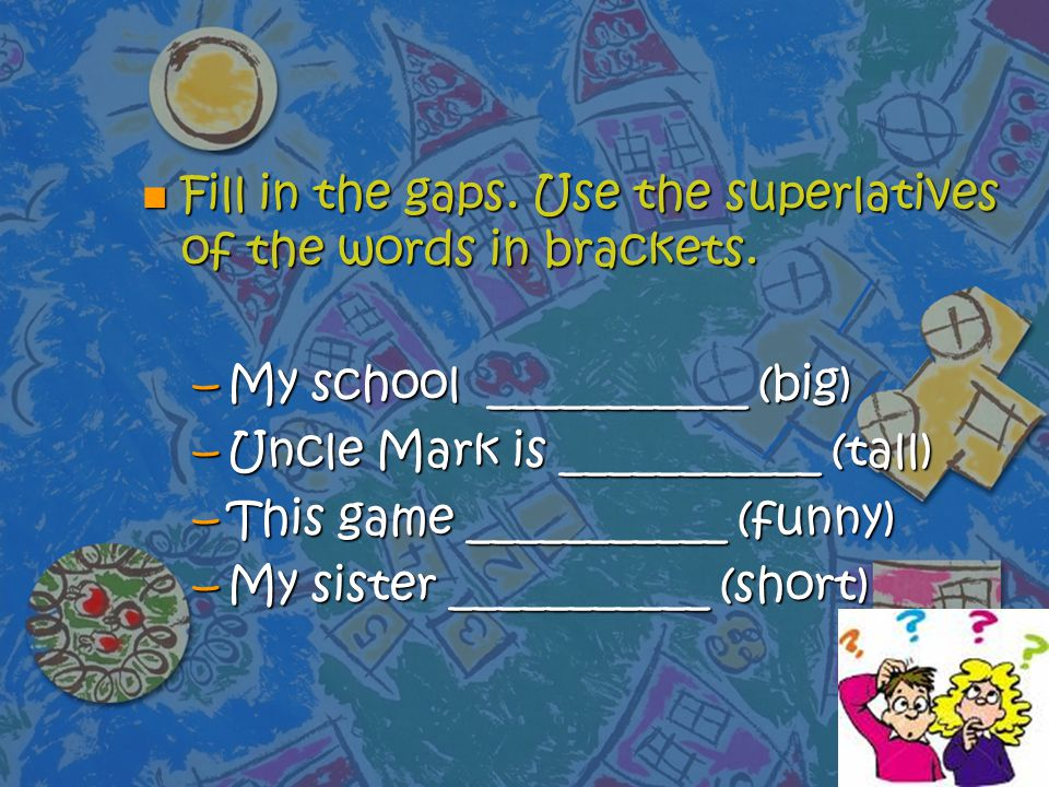 Fill in the gaps. Use the superlatives of the words in brackets.