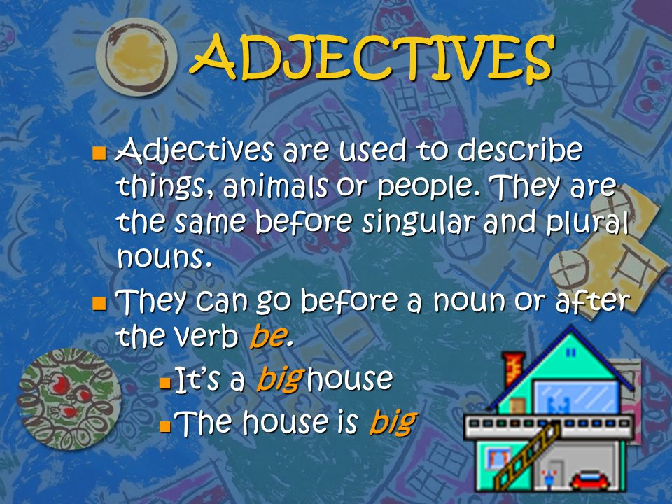 ADJECTIVES Adjectives are used to describe things, animals or people. They are the same before singular and plural nouns.