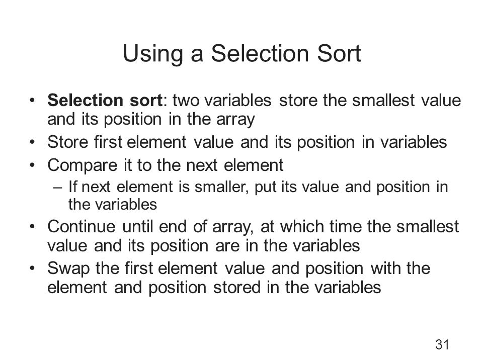 Using a Selection Sort Selection sort: two variables store the smallest value and its position in the array.