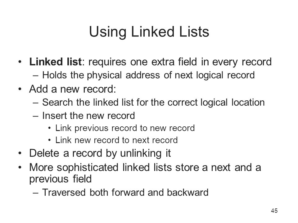 Using Linked Lists Linked list: requires one extra field in every record. Holds the physical address of next logical record.