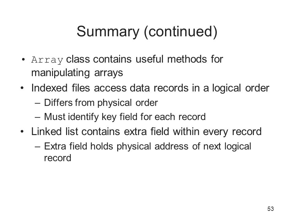 Summary (continued) Array class contains useful methods for manipulating arrays. Indexed files access data records in a logical order.