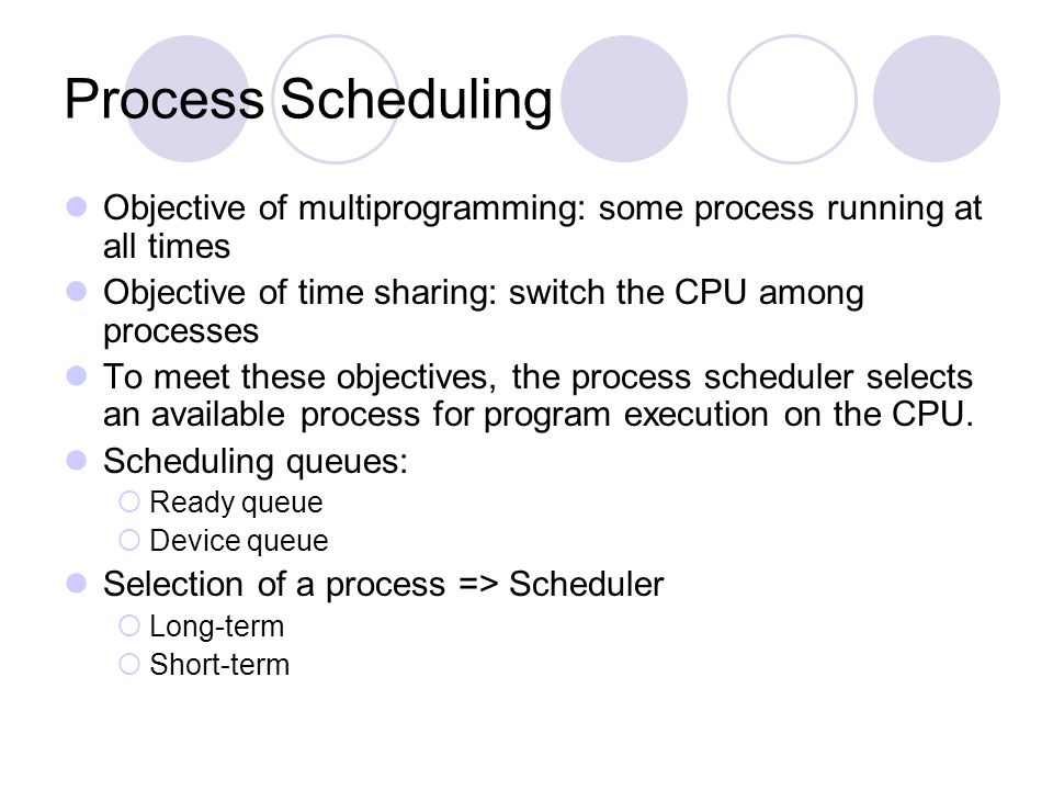 Process Scheduling Objective of multiprogramming: some process running at all times. Objective of time sharing: switch the CPU among processes.